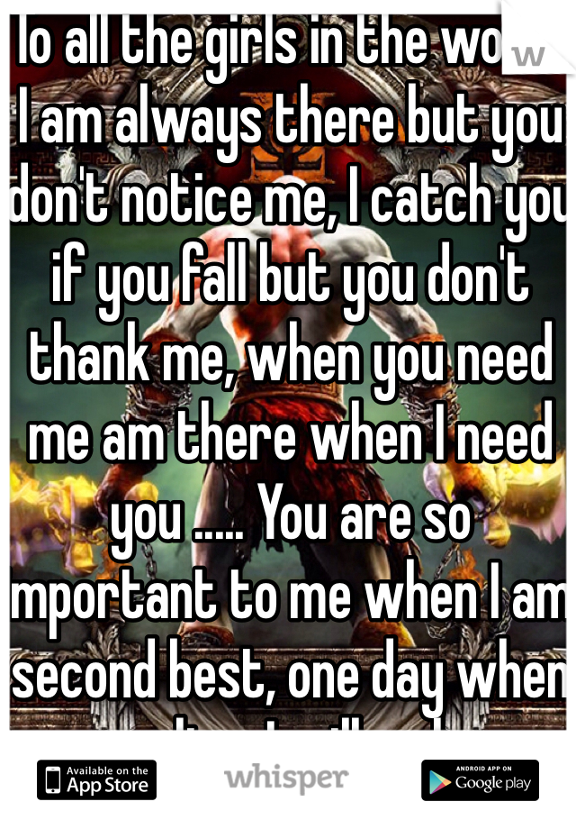 To all the girls in the world. I am always there but you don't notice me, I catch you if you fall but you don't thank me, when you need me am there when I need you ..... You are so important to me when I am second best, one day when you realise, I will no longer exist.