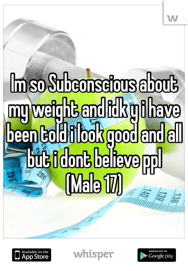 Im so Subconscious about my weight and idk y i have been told i look good and all but i dont believe ppl  (Male 17)