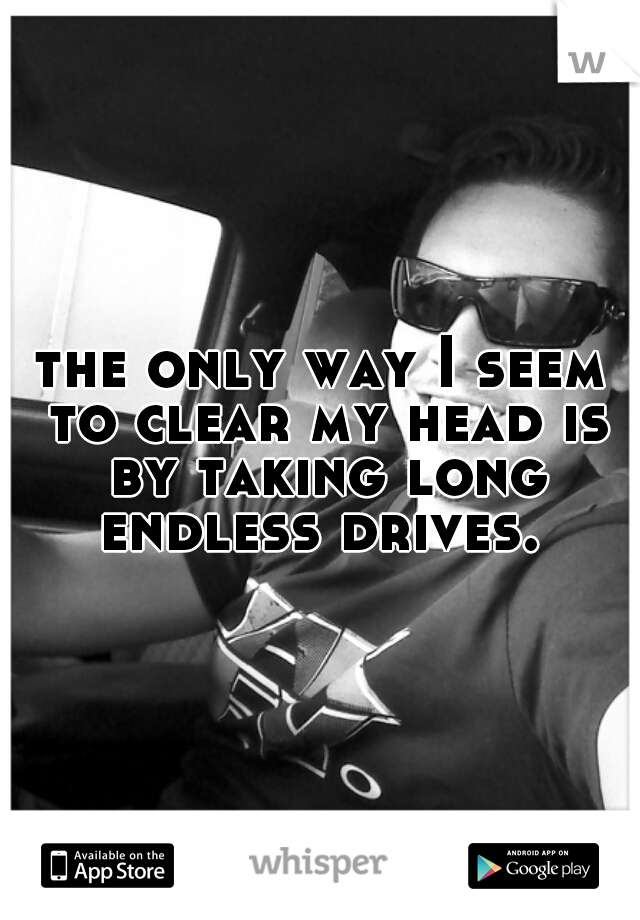 the only way I seem to clear my head is by taking long endless drives.