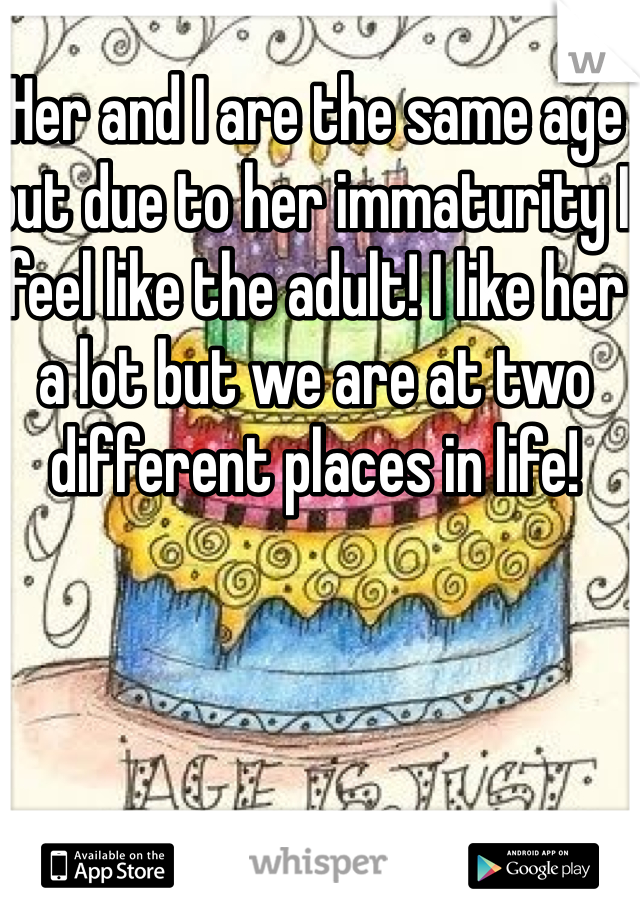 Her and I are the same age but due to her immaturity I feel like the adult! I like her a lot but we are at two different places in life!