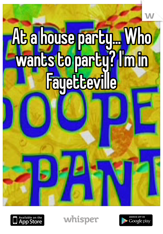 At a house party... Who wants to party? I'm in Fayetteville