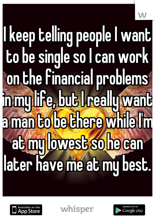 I keep telling people I want to be single so I can work on the financial problems in my life, but I really want a man to be there while I'm at my lowest so he can later have me at my best.