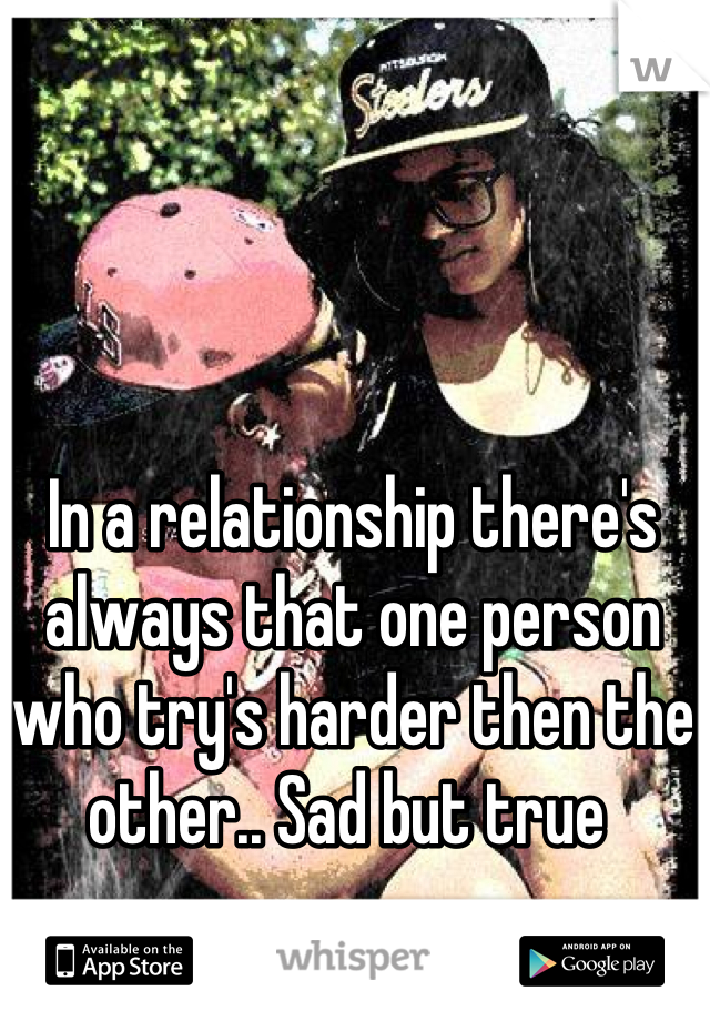 In a relationship there's always that one person who try's harder then the other.. Sad but true