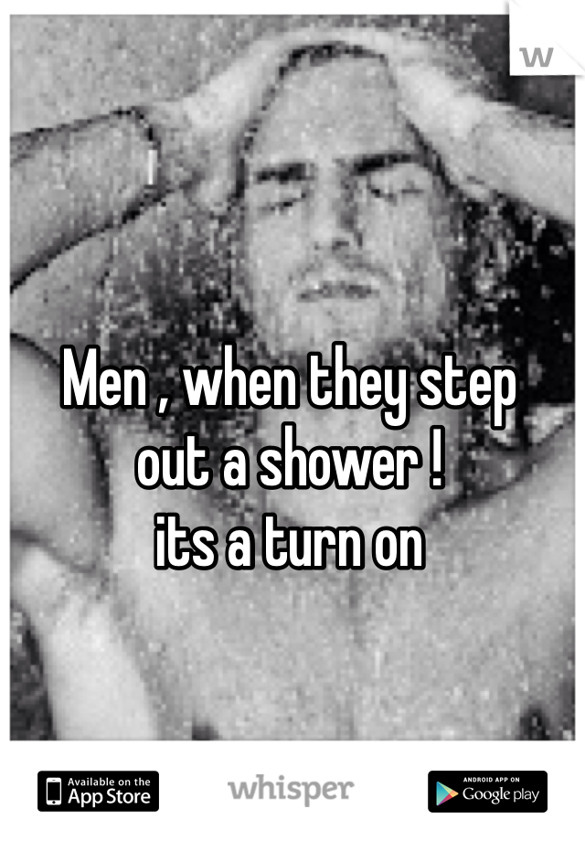 Men , when they step out a shower ! its a turn on