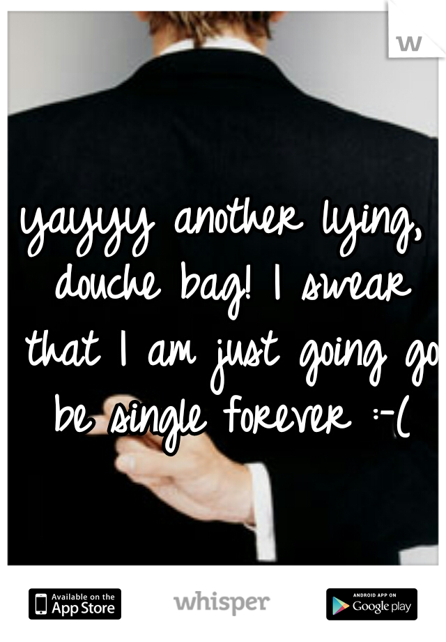 yayyy another lying, douche bag! I swear that I am just going go be single forever :-(