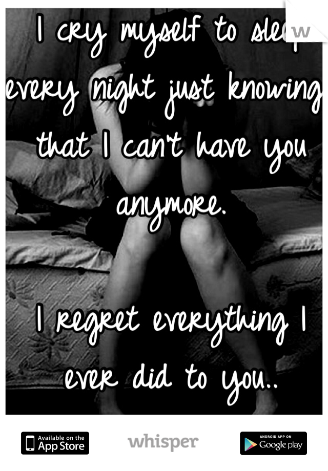 I cry myself to sleep every night just knowing that I can't have you anymore.  I regret everything I ever did to you.. I love you.
