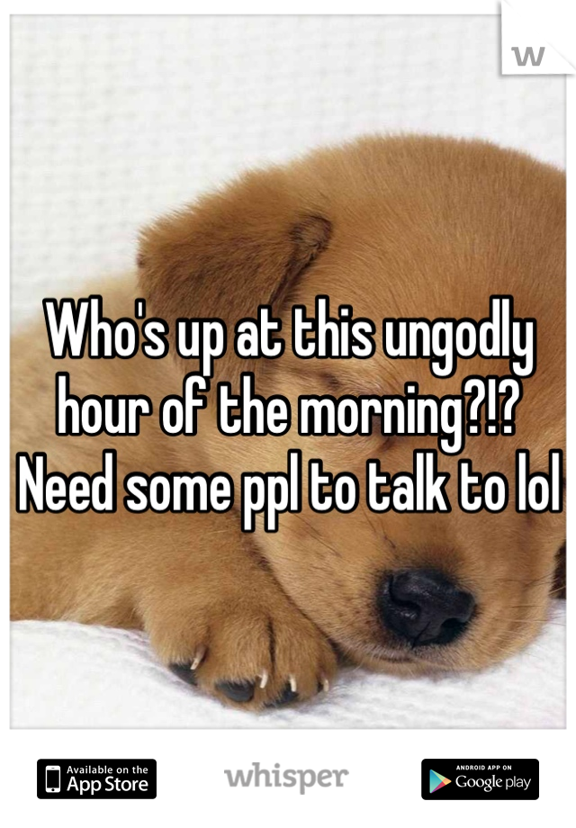 Who's up at this ungodly hour of the morning?!? Need some ppl to talk to lol