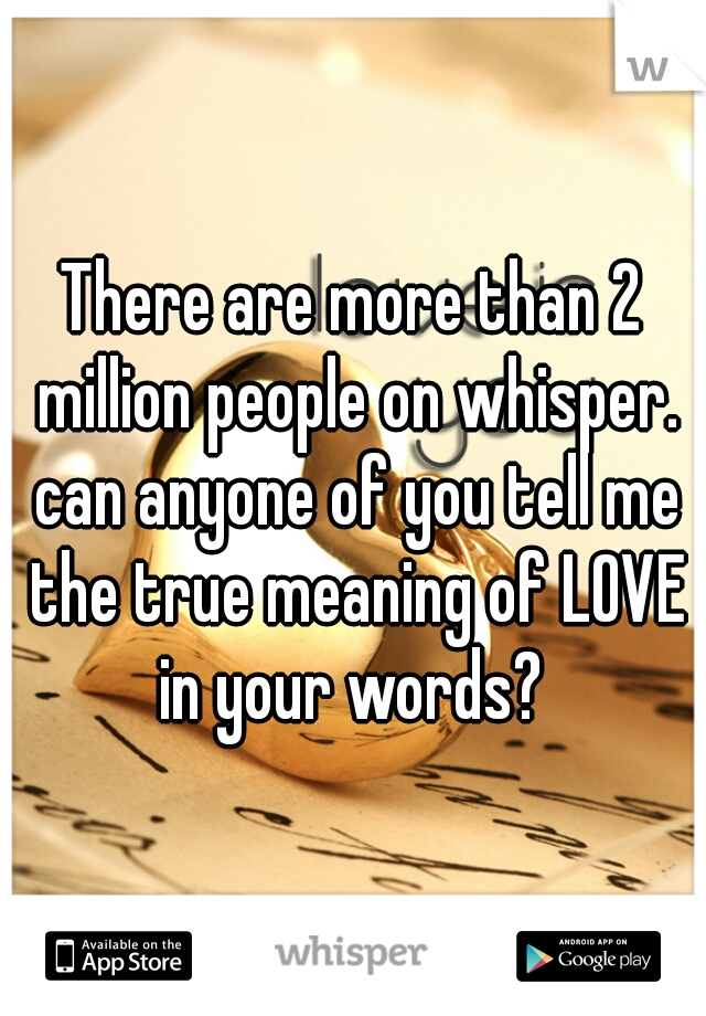 There are more than 2 million people on whisper. can anyone of you tell me the true meaning of LOVE in your words?