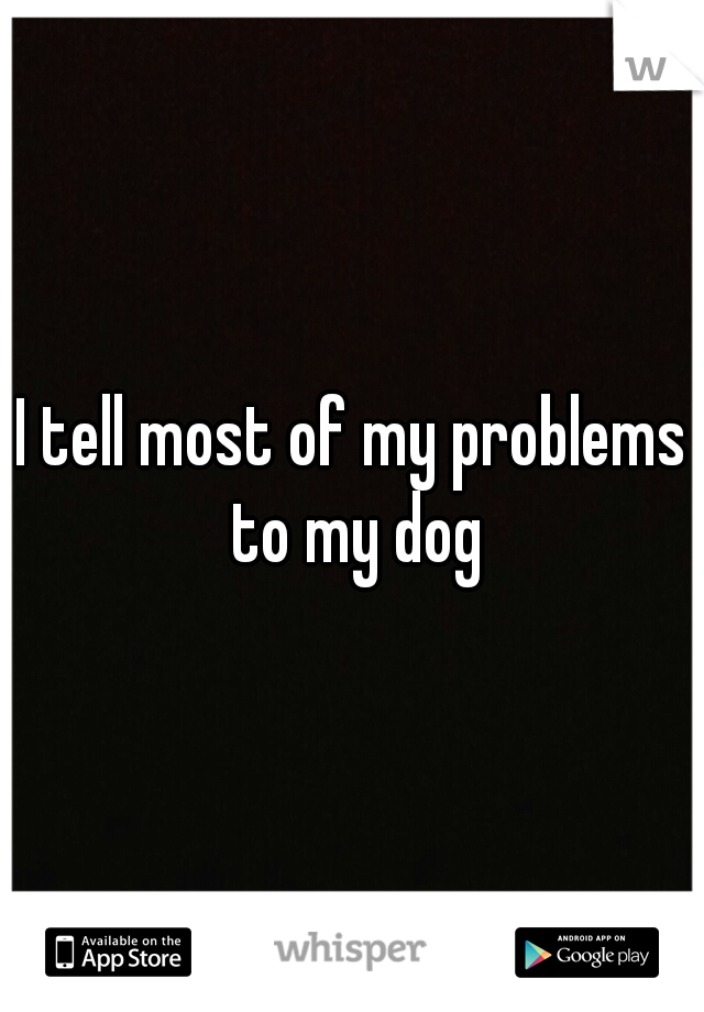 I tell most of my problems to my dog