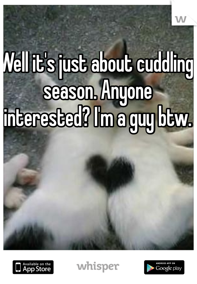 Well it's just about cuddling season. Anyone interested? I'm a guy btw.