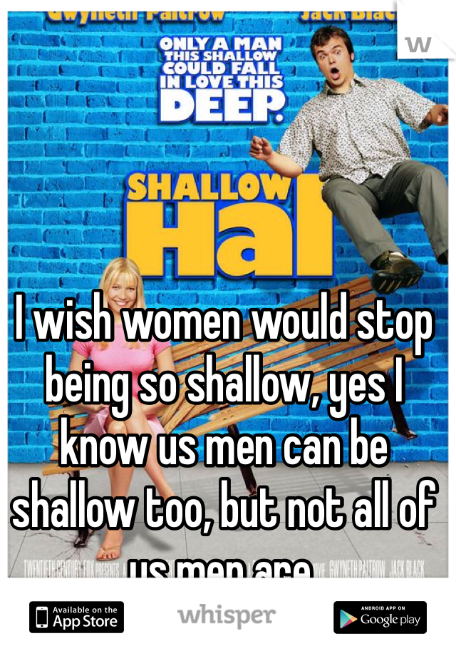I wish women would stop being so shallow, yes I know us men can be shallow too, but not all of us men are.