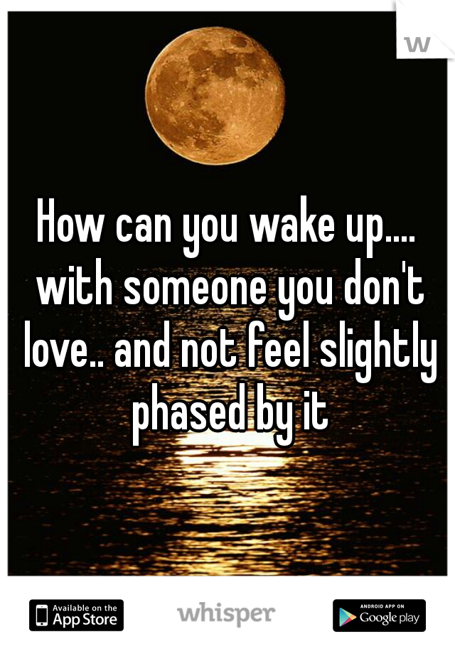 How can you wake up.... with someone you don't love.. and not feel slightly phased by it