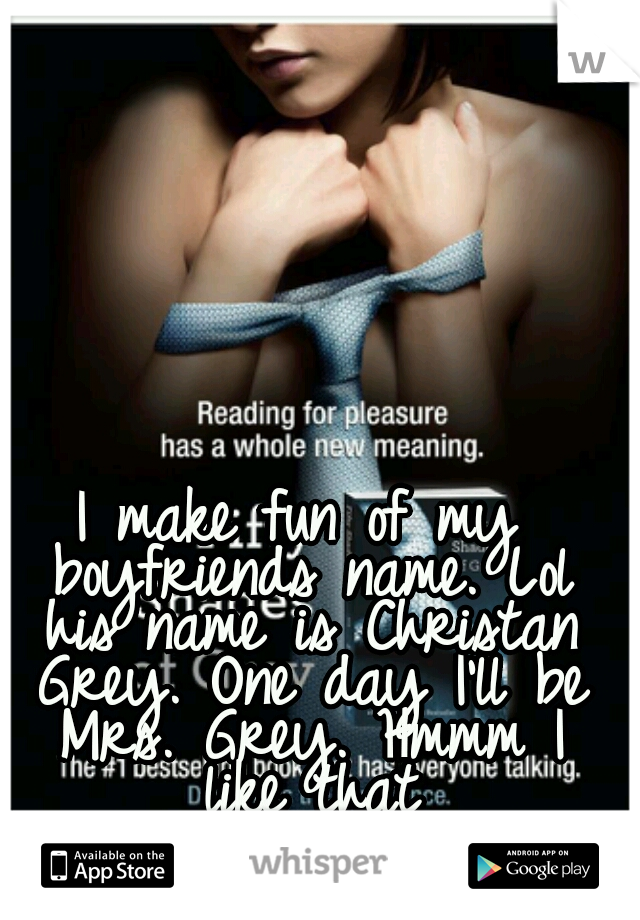 I make fun of my boyfriends name. Lol his name is Christan Grey. One day I'll be Mrs. Grey. Hmmm I like that