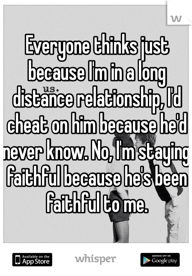 Everyone thinks just because I'm in a long distance relationship, I'd cheat on him because he'd never know. No, I'm staying faithful because he's been faithful to me.