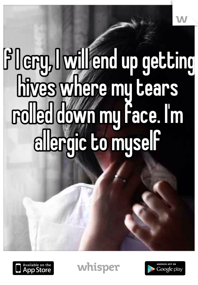 If I cry, I will end up getting hives where my tears rolled down my face. I'm allergic to myself