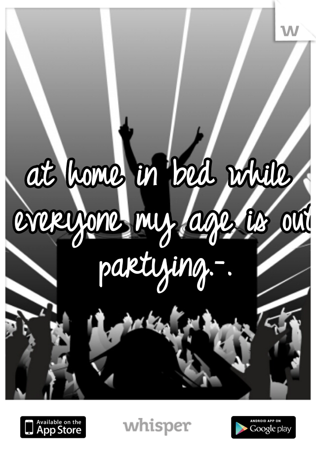 at home in bed while everyone my age is out partying.-.