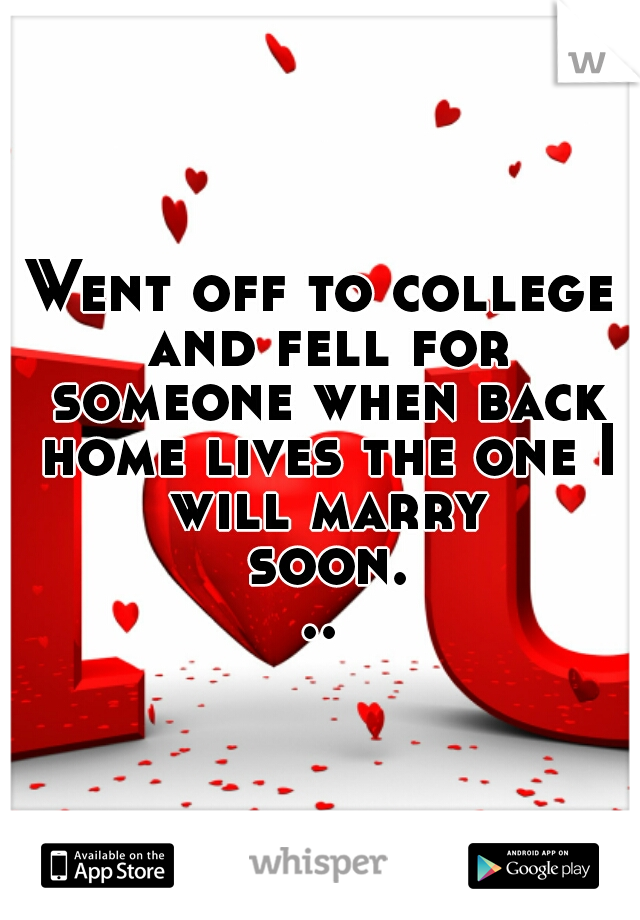 Went off to college and fell for someone when back home lives the one I will marry soon...