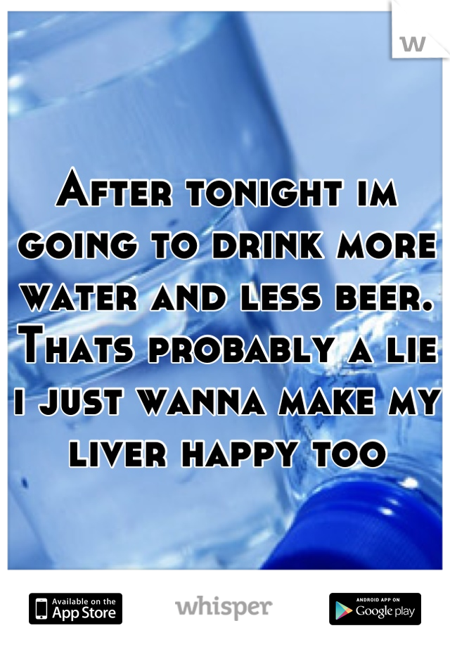 After tonight im going to drink more water and less beer. Thats probably a lie i just wanna make my liver happy too