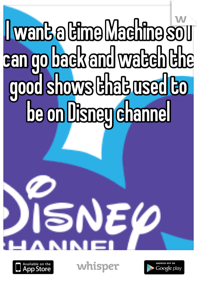 I want a time Machine so I can go back and watch the good shows that used to be on Disney channel