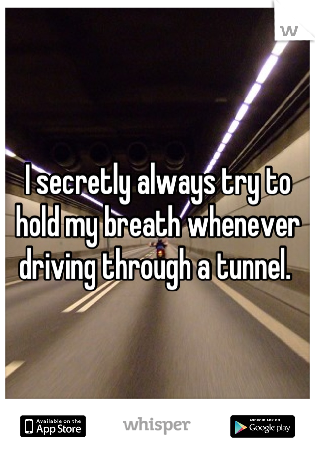 I secretly always try to hold my breath whenever driving through a tunnel.