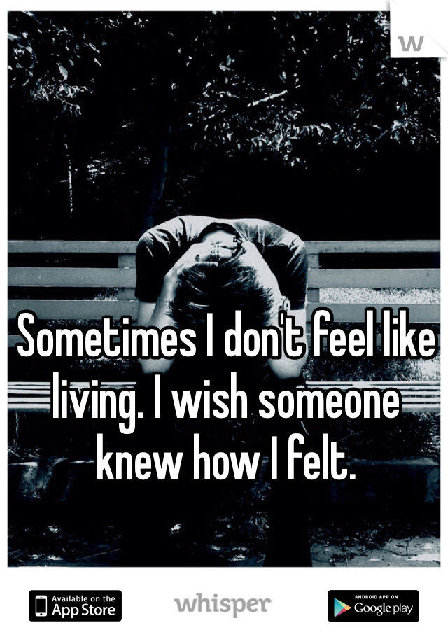 Sometimes I don't feel like living. I wish someone knew how I felt.