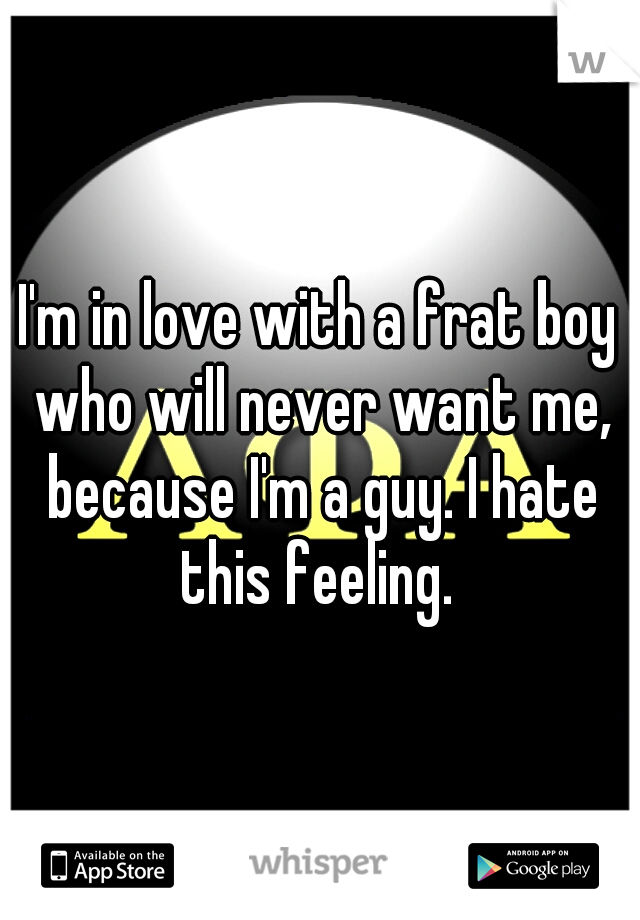 I'm in love with a frat boy who will never want me, because I'm a guy. I hate this feeling.