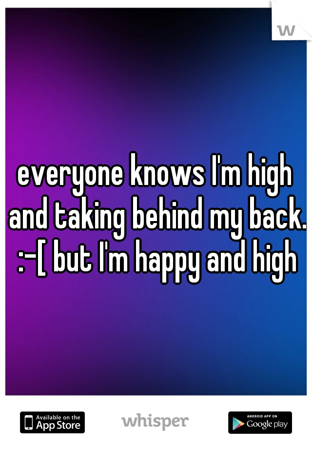everyone knows I'm high and taking behind my back. :-[ but I'm happy and high