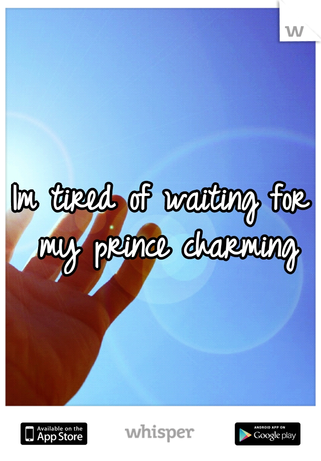 Im tired of waiting for my prince charming