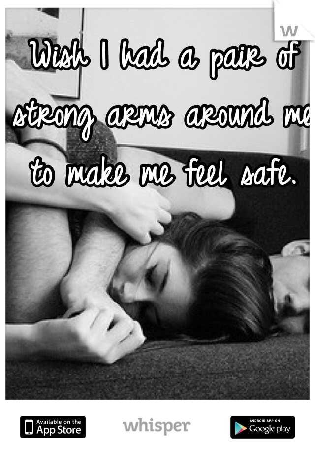 Wish I had a pair of strong arms around me to make me feel safe.