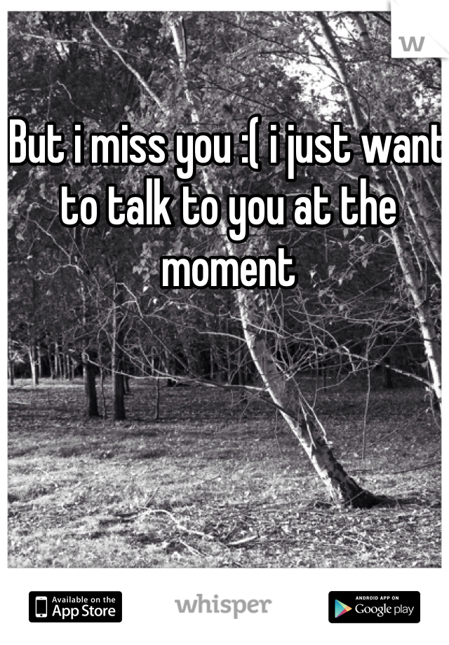 But i miss you :( i just want to talk to you at the moment