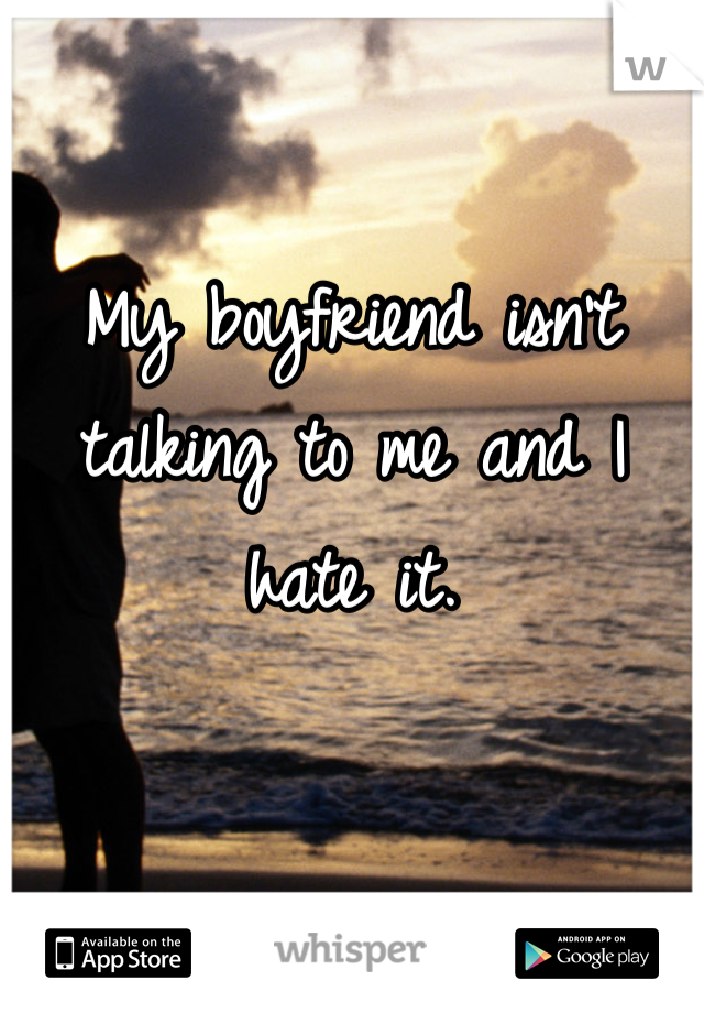 My boyfriend isn't talking to me and I hate it.