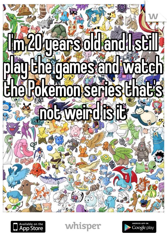 I'm 20 years old and I still play the games and watch the Pokemon series that's not weird is it