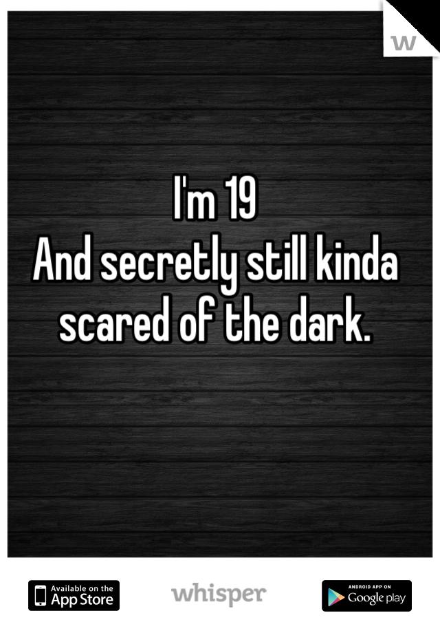 I'm 19 And secretly still kinda scared of the dark.