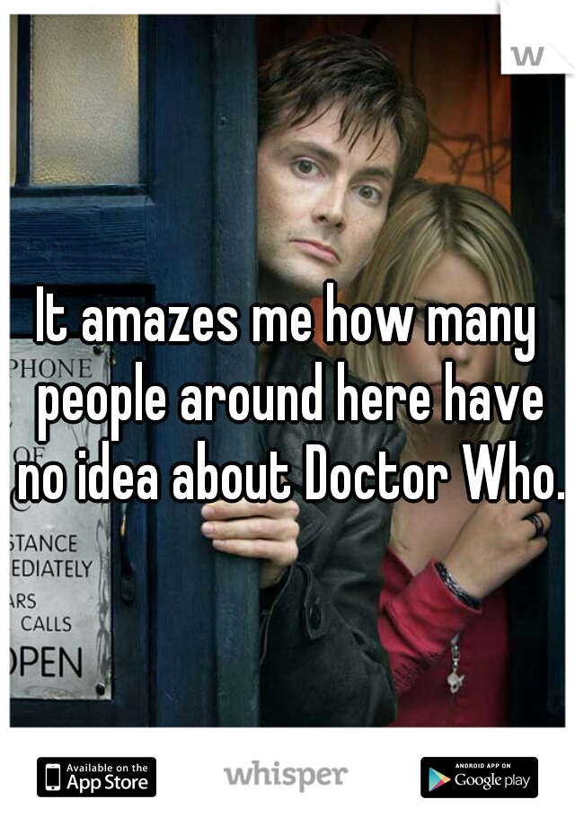 It amazes me how many people around here have no idea about Doctor Who.