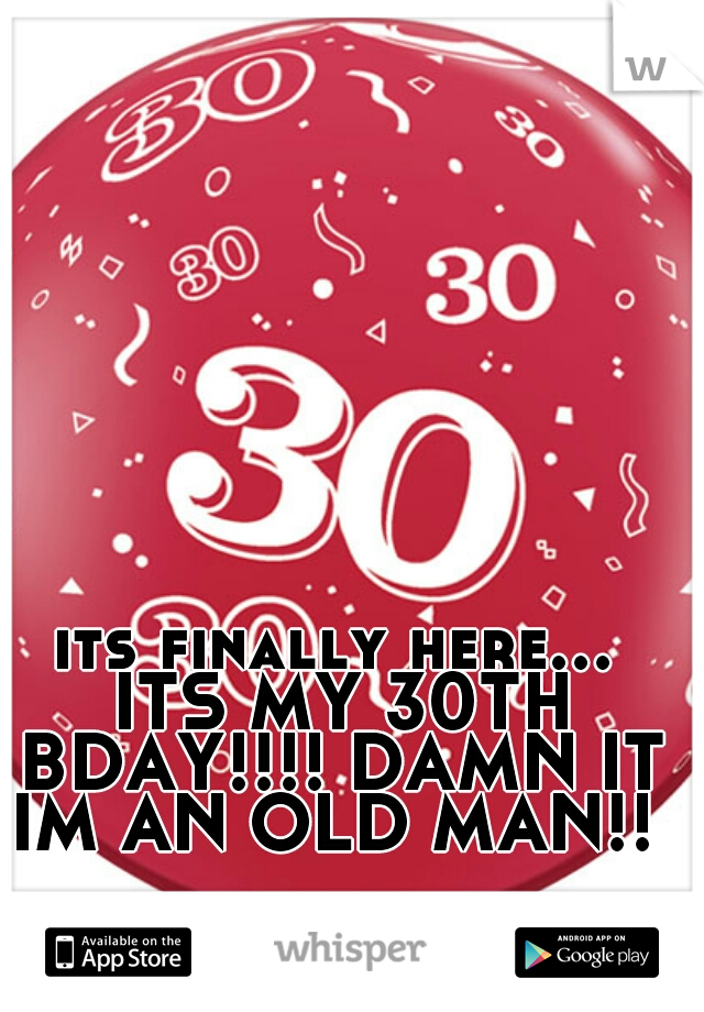 its finally here... ITS MY 30TH BDAY!!!! DAMN IT IM AN OLD MAN!!