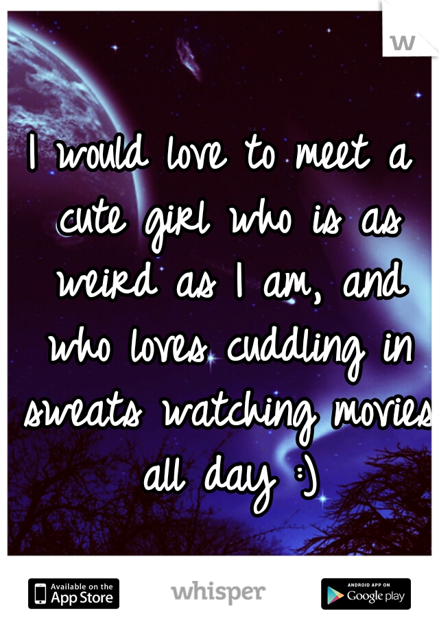 I would love to meet a cute girl who is as weird as I am, and who loves cuddling in sweats watching movies all day :)