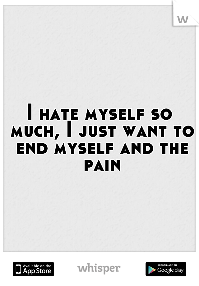 I hate myself so much, I just want to end myself and the pain