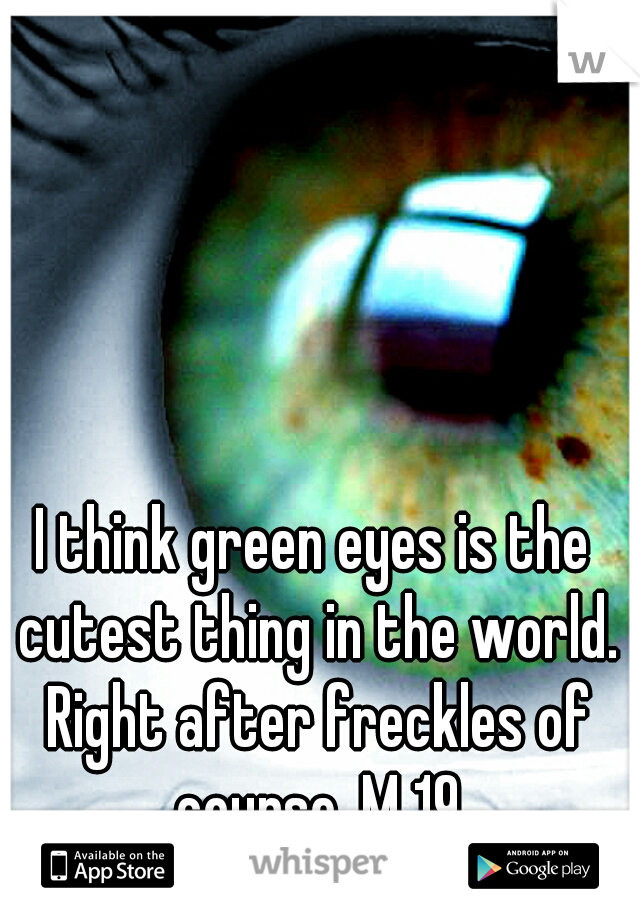 I think green eyes is the cutest thing in the world. Right after freckles of course. M 19
