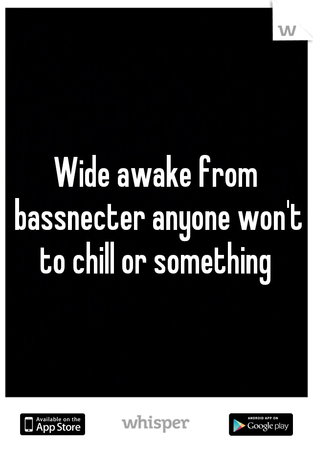 Wide awake from bassnecter anyone won't to chill or something