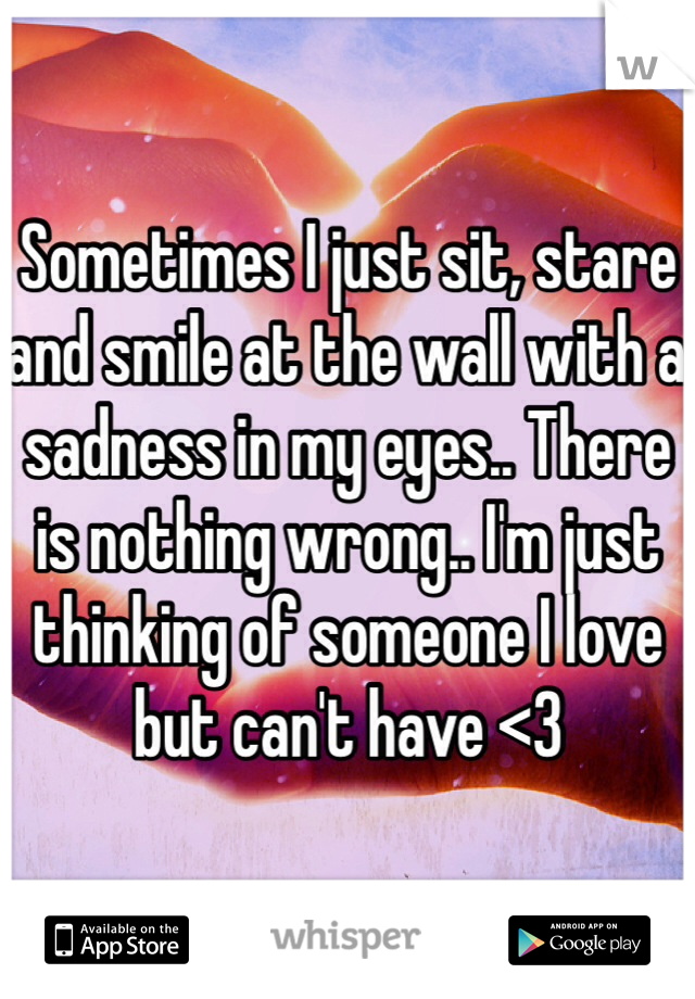 Sometimes I just sit, stare and smile at the wall with a sadness in my eyes.. There is nothing wrong.. I'm just thinking of someone I love but can't have <3