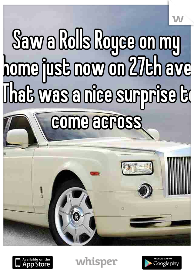 Saw a Rolls Royce on my home just now on 27th ave. That was a nice surprise to come across