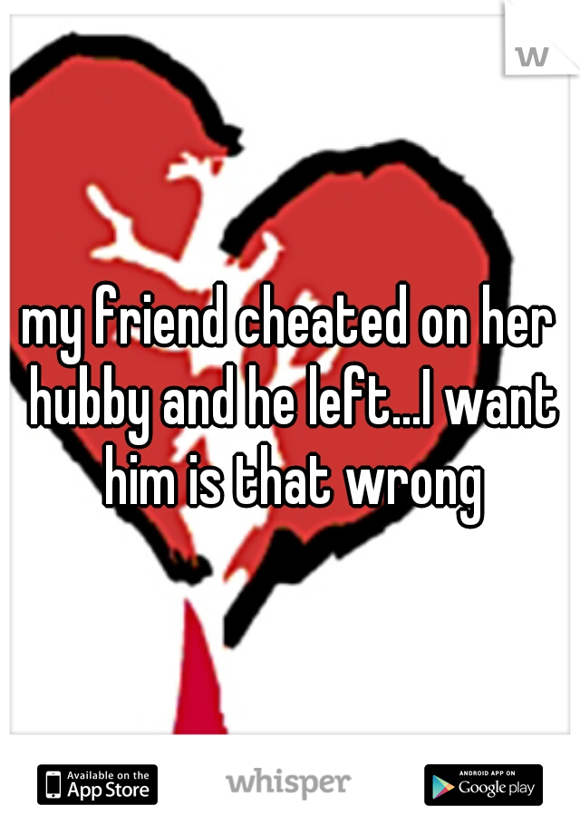my friend cheated on her hubby and he left...I want him is that wrong