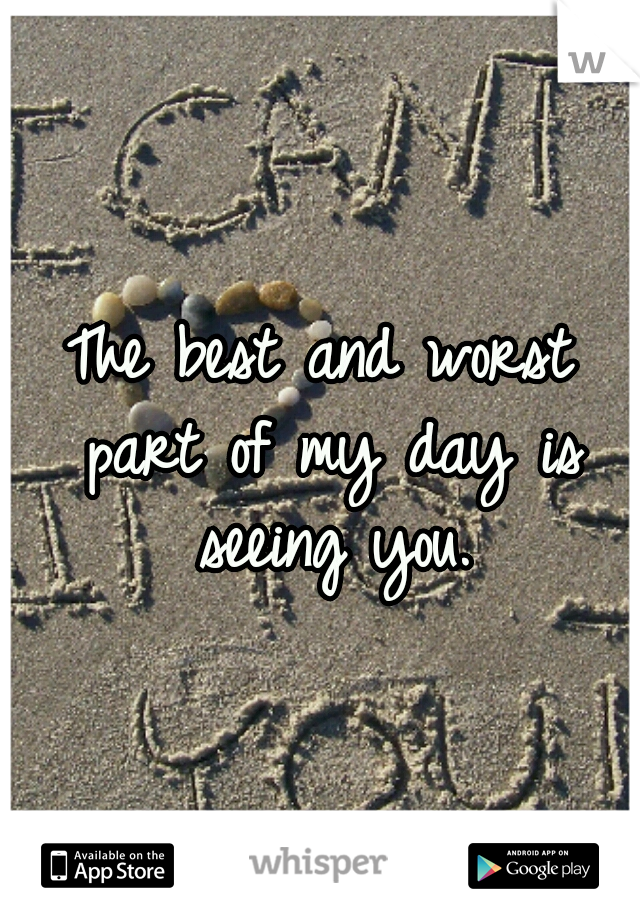 The best and worst part of my day is seeing you.