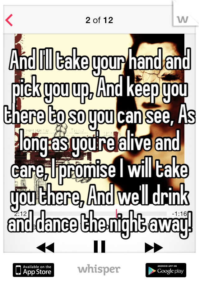 And I'll take your hand and pick you up, And keep you there to so you can see, As long as you're alive and care, I promise I will take you there, And we'll drink and dance the night away!