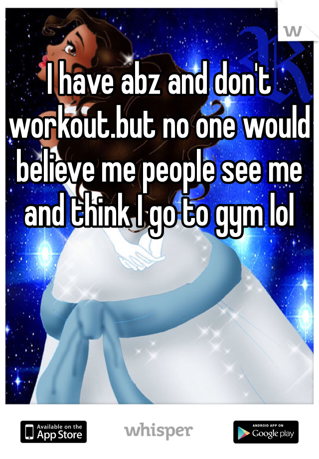 I have abz and don't workout.but no one would believe me people see me and think I go to gym lol