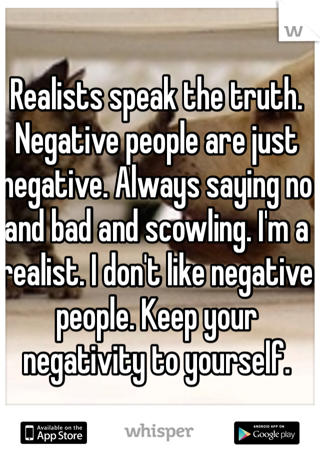 Realists speak the truth. Negative people are just negative. Always saying no and bad and scowling. I'm a realist. I don't like negative people. Keep your negativity to yourself.