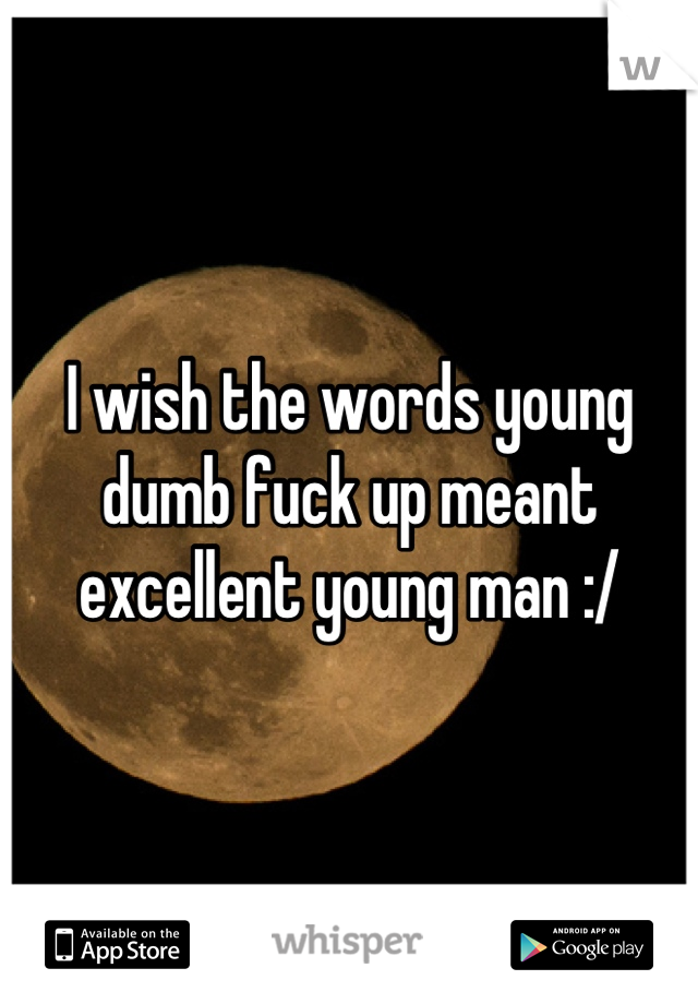 I wish the words young dumb fuck up meant excellent young man :/