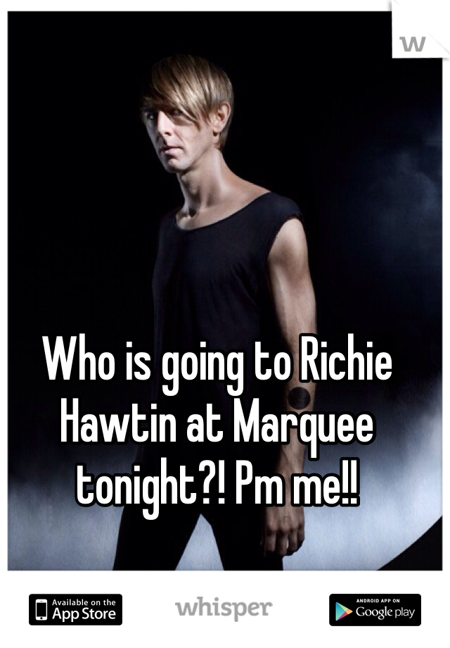 Who is going to Richie Hawtin at Marquee tonight?! Pm me!!