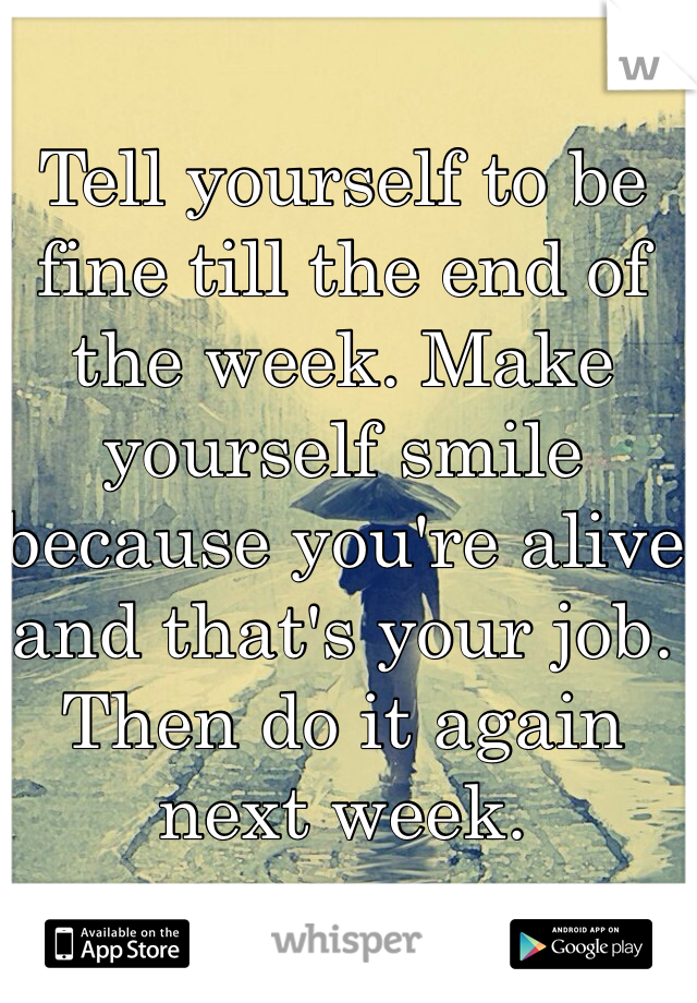 Tell yourself to be fine till the end of the week. Make yourself smile because you're alive and that's your job. Then do it again next week.