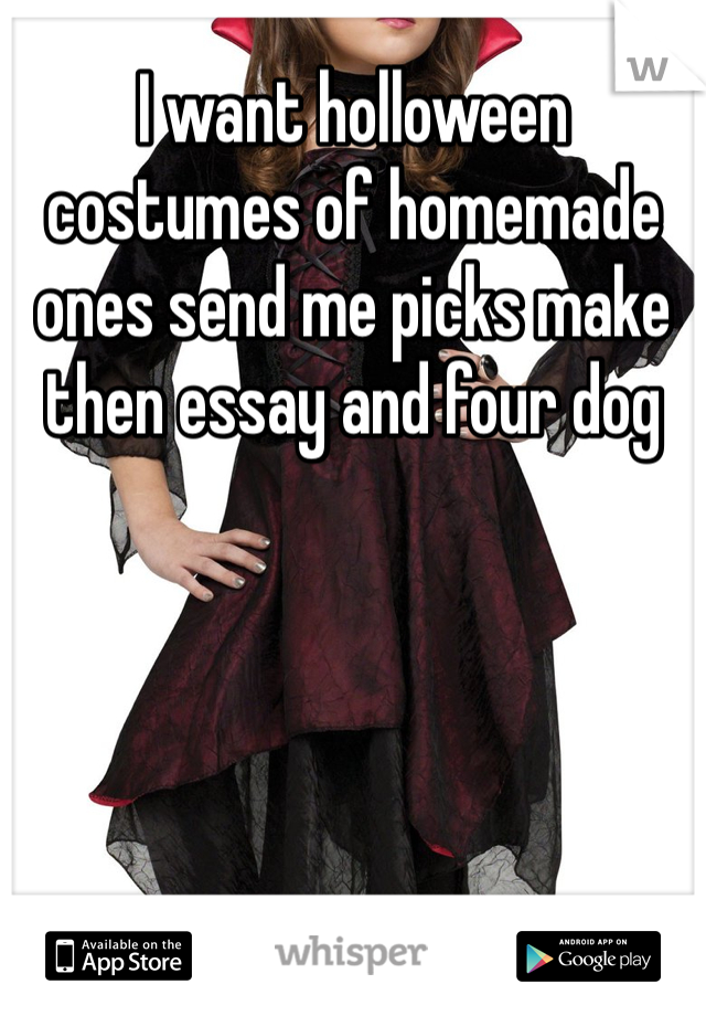 I want holloween costumes of homemade ones send me picks make then essay and four dog
